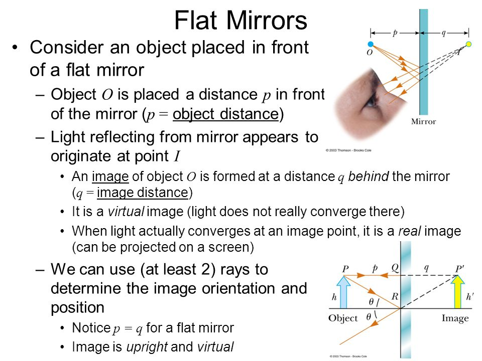 Flat Mirrors Consider an object placed in front of a flat mirror –Object O is placed a distance p in front of the mirror ( p = object distance) –Light