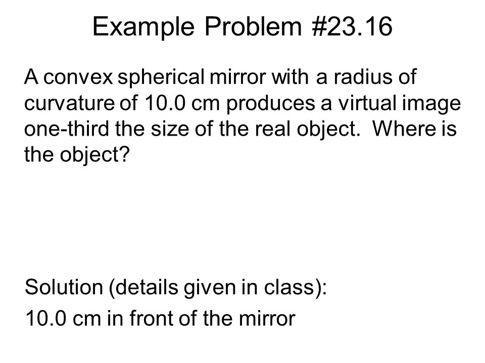Example Problem #23.16 Solution (details given in class): 10.0 cm in front of the mirror A convex spherical mirror with a radius of curvature of 10.0