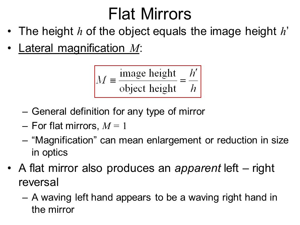 Flat Mirrors The height h of the object equals the image height h ' Lateral magnification M : –General definition for any type of mirror –For flat mir