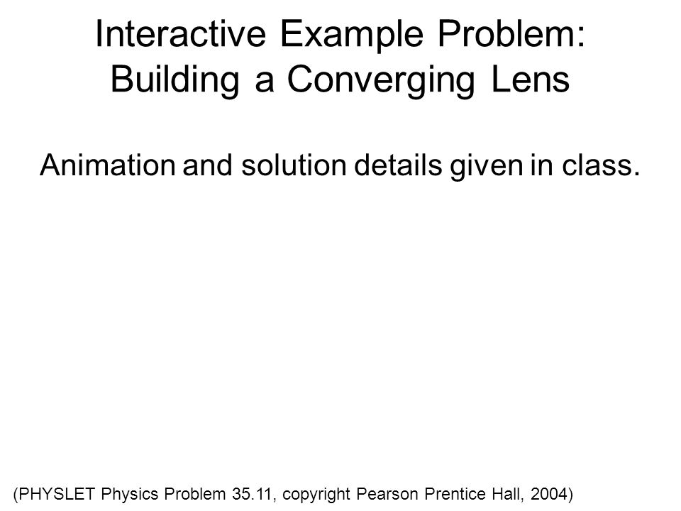 Interactive Example Problem: Building a Converging Lens Animation and solution details given in class. (PHYSLET Physics Problem 35.11, copyright Pears