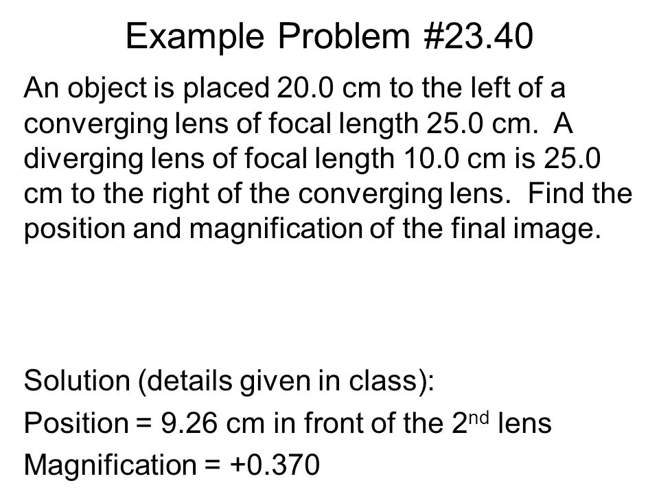 Example Problem #23.40 Solution (details given in class): Position = 9.26 cm in front of the 2 nd lens Magnification = +0.370 An object is placed 20.0