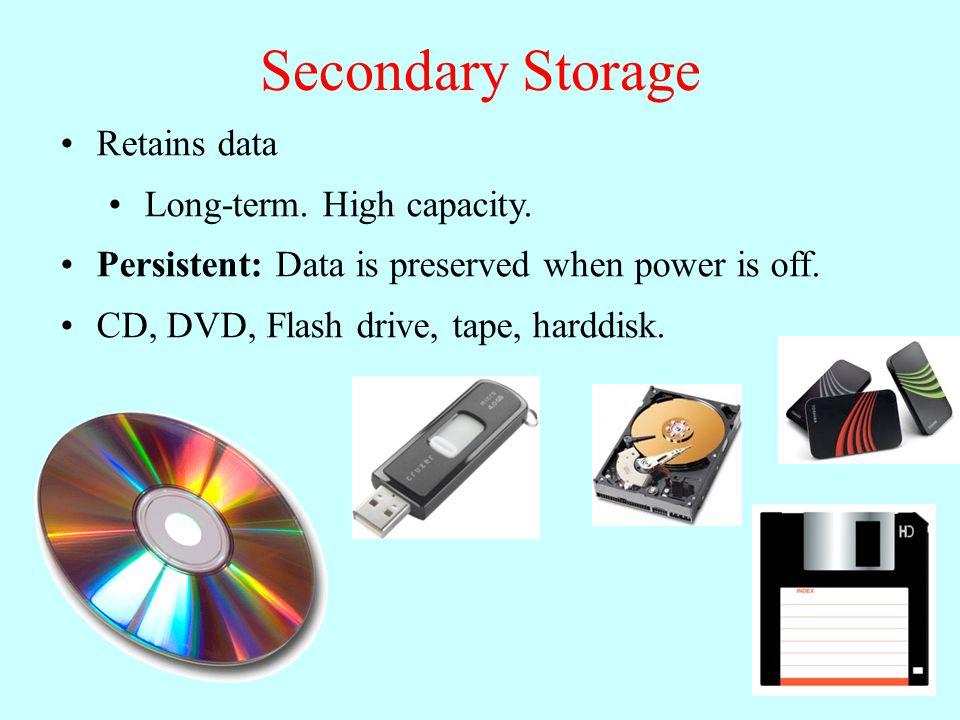 Secondary Storage Retains data Long-term. High capacity.