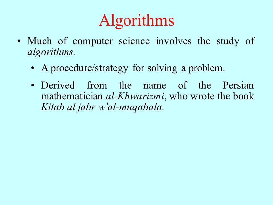 Algorithms Much of computer science involves the study of algorithms. A procedure/strategy for solving a problem. Derived from the name of the Persian