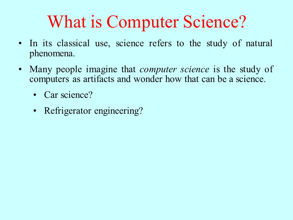 What is Computer Science? In its classical use, science refers to the study of natural phenomena. Many people imagine that computer science is the stu