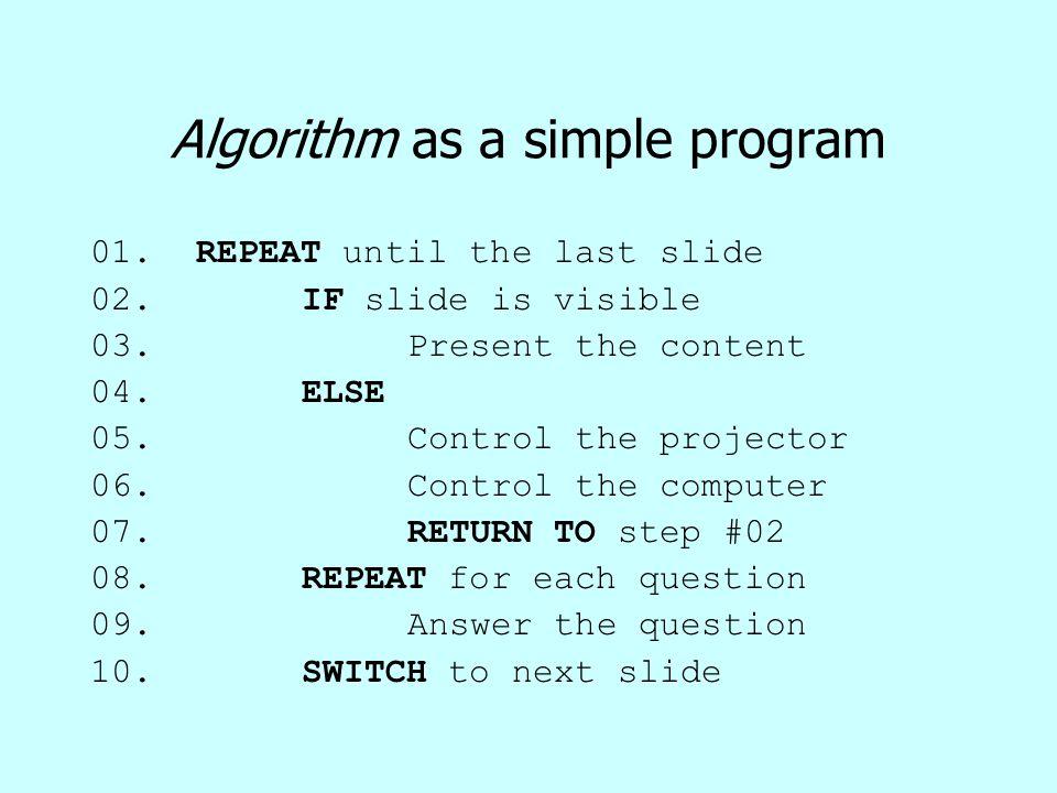 Algorithm as a simple program 01.REPEAT until the last slide 02.IF slide is visible 03.Present the content 04.ELSE 05.