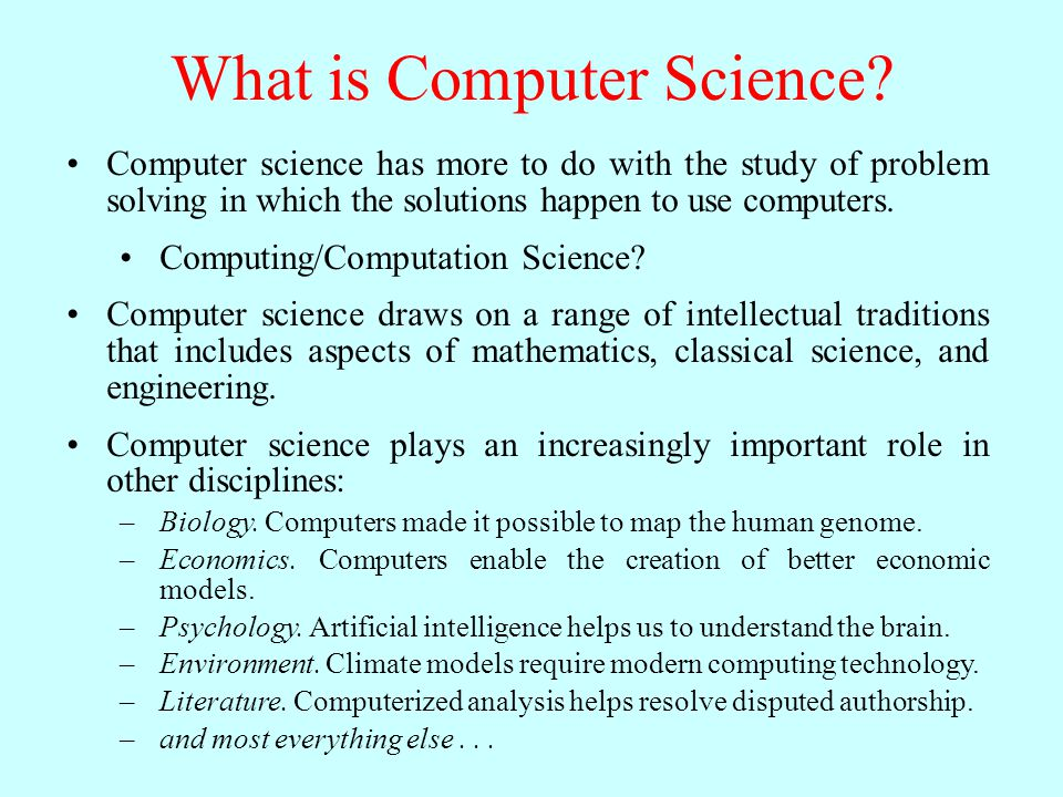 What is Computer Science? Computer science has more to do with the study of problem solving in which the solutions happen to use computers. Computing/