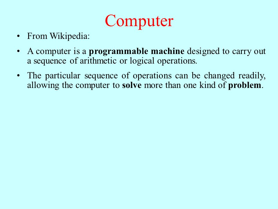 Computer From Wikipedia: A computer is a programmable machine designed to carry out a sequence of arithmetic or logical operations.