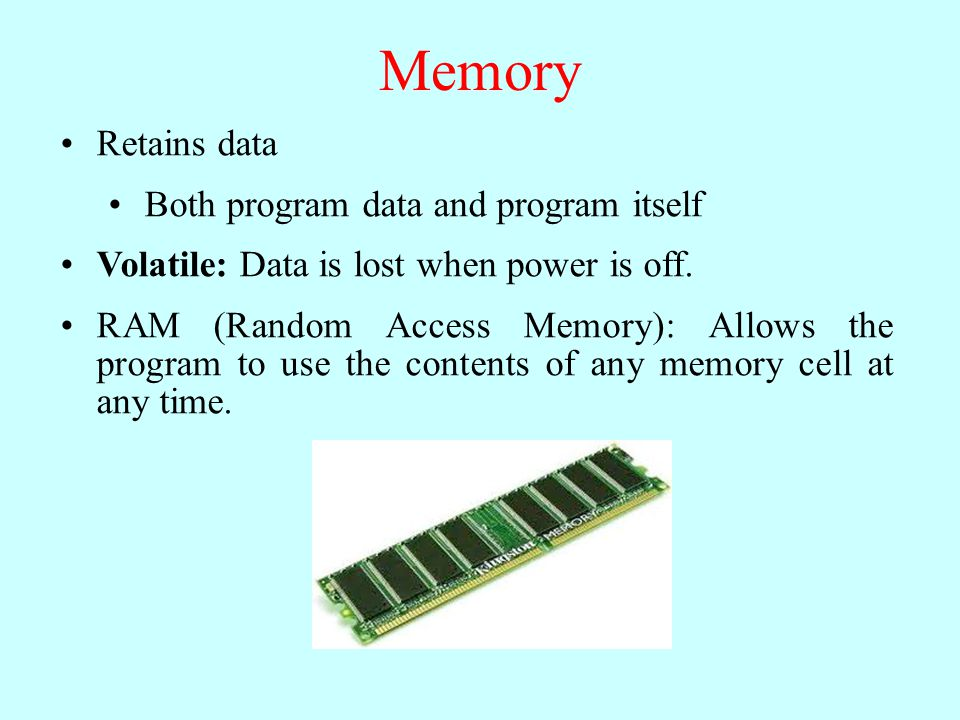 Memory Retains data Both program data and program itself Volatile: Data is lost when power is off. RAM (Random Access Memory): Allows the program to u