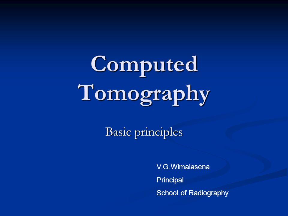 Computed Tomography Basic principles V.G.Wimalasena Principal School of Radiography