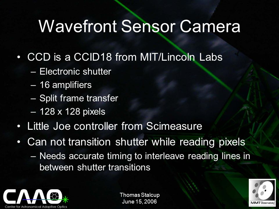 Thomas Stalcup June 15, 2006 Wavefront Sensor Camera CCD is a CCID18 from MIT/Lincoln Labs –Electronic shutter –16 amplifiers –Split frame transfer –128 x 128 pixels Little Joe controller from Scimeasure Can not transition shutter while reading pixels –Needs accurate timing to interleave reading lines in between shutter transitions