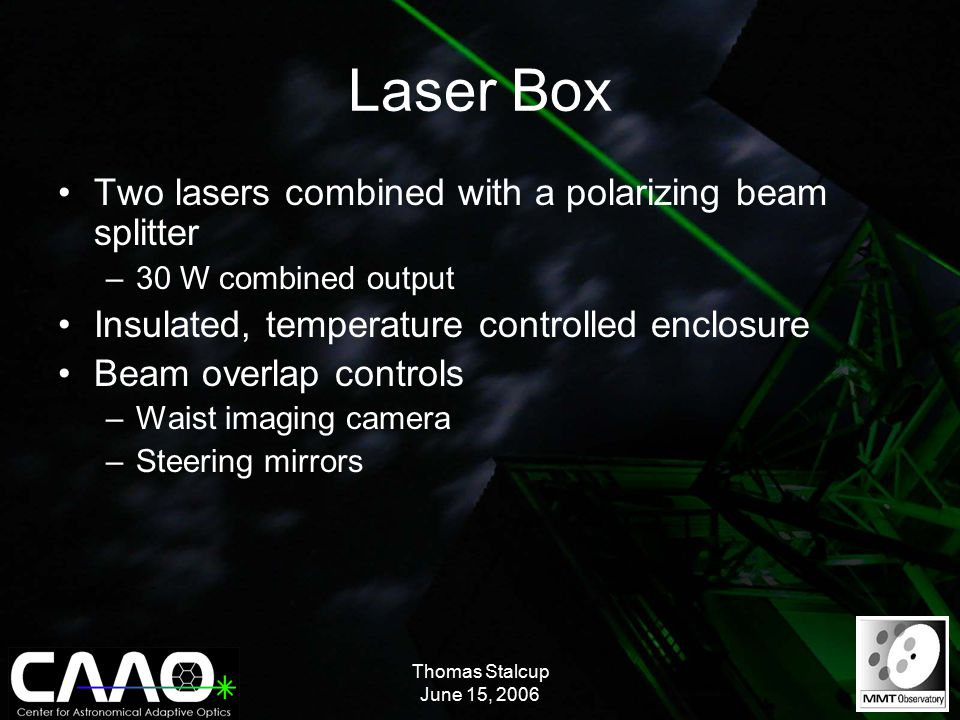 Thomas Stalcup June 15, 2006 Laser Box Two lasers combined with a polarizing beam splitter –30 W combined output Insulated, temperature controlled enclosure Beam overlap controls –Waist imaging camera –Steering mirrors
