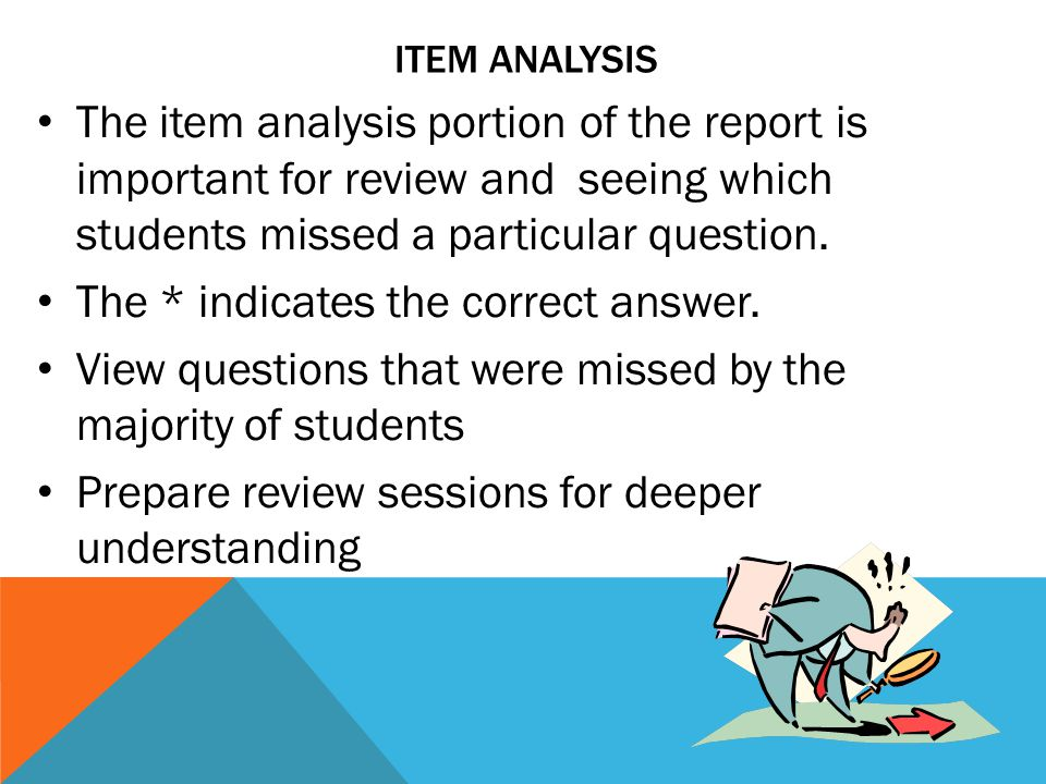 ITEM ANALYSIS The item analysis portion of the report is important for review and seeing which students missed a particular question.