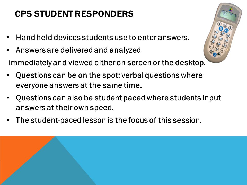 CPS STUDENT RESPONDERS Hand held devices students use to enter answers.