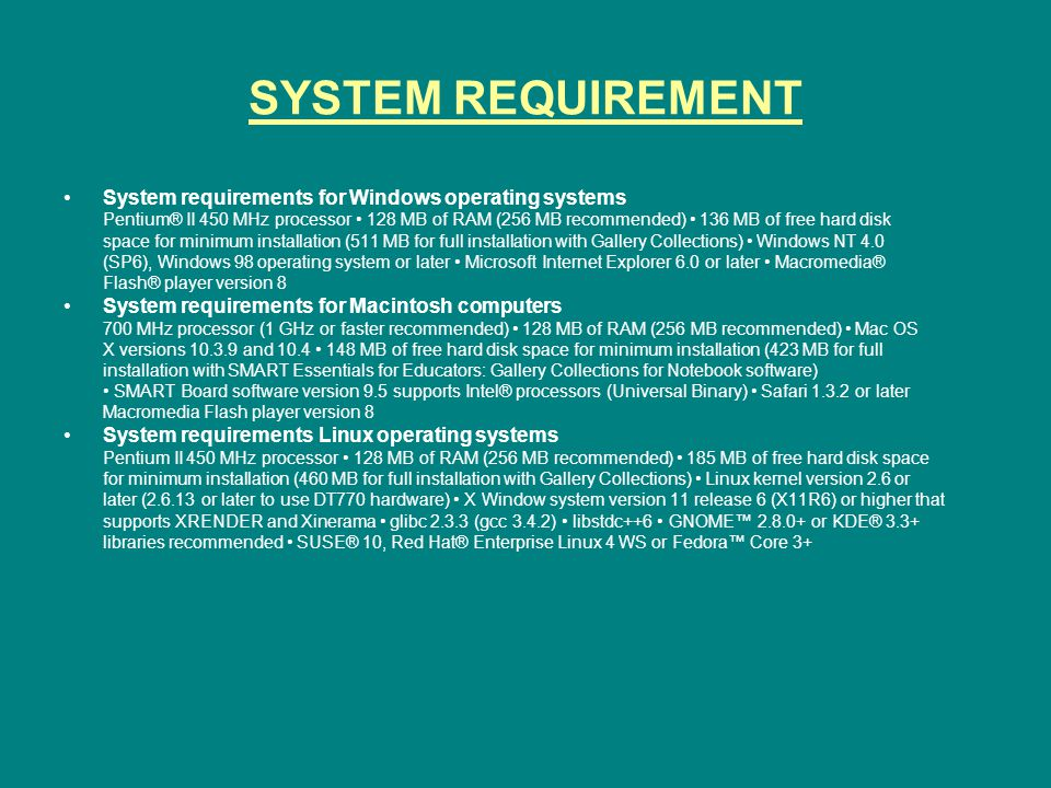 SYSTEM REQUIREMENT System requirements for Windows operating systems Pentium® II 450 MHz processor 128 MB of RAM (256 MB recommended) 136 MB of free hard disk space for minimum installation (511 MB for full installation with Gallery Collections) Windows NT 4.0 (SP6), Windows 98 operating system or later Microsoft Internet Explorer 6.0 or later Macromedia® Flash® player version 8 System requirements for Macintosh computers 700 MHz processor (1 GHz or faster recommended) 128 MB of RAM (256 MB recommended) Mac OS X versions 10.3.9 and 10.4 148 MB of free hard disk space for minimum installation (423 MB for full installation with SMART Essentials for Educators: Gallery Collections for Notebook software) SMART Board software version 9.5 supports Intel® processors (Universal Binary) Safari 1.3.2 or later Macromedia Flash player version 8 System requirements Linux operating systems Pentium II 450 MHz processor 128 MB of RAM (256 MB recommended) 185 MB of free hard disk space for minimum installation (460 MB for full installation with Gallery Collections) Linux kernel version 2.6 or later (2.6.13 or later to use DT770 hardware) X Window system version 11 release 6 (X11R6) or higher that supports XRENDER and Xinerama glibc 2.3.3 (gcc 3.4.2) libstdc++6 GNOME™ 2.8.0+ or KDE® 3.3+ libraries recommended SUSE® 10, Red Hat® Enterprise Linux 4 WS or Fedora™ Core 3+