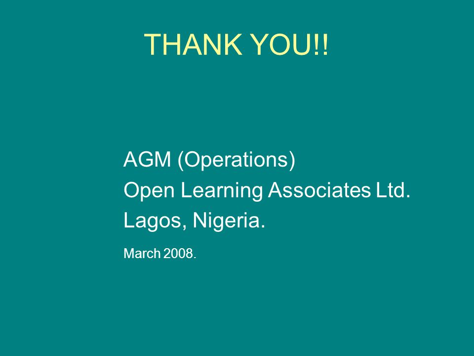 THANK YOU!! AGM (Operations) Open Learning Associates Ltd. Lagos, Nigeria. March 2008.