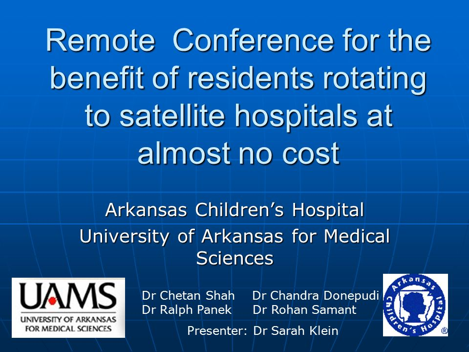 Remote Conference for the benefit of residents rotating to satellite hospitals at almost no cost Arkansas Children's Hospital University of Arkansas for Medical Sciences Dr Chetan Shah Dr Chandra Donepudi Dr Ralph Panek Dr Rohan Samant Presenter: Dr Sarah Klein