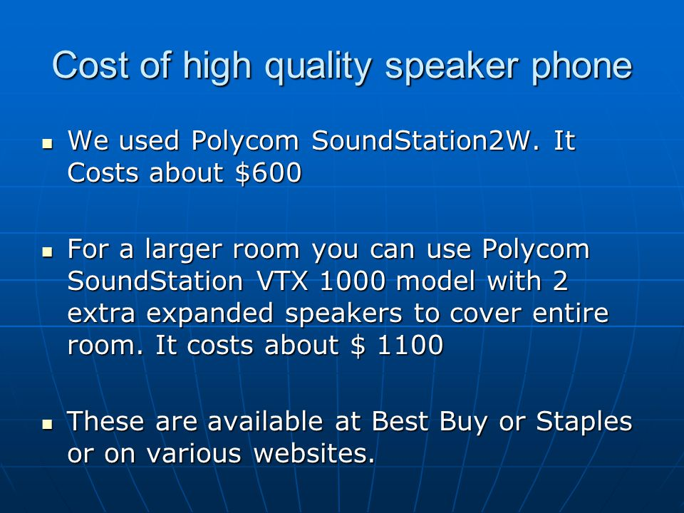 Cost of high quality speaker phone We used Polycom SoundStation2W. It Costs about $600 We used Polycom SoundStation2W. It Costs about $600 For a large