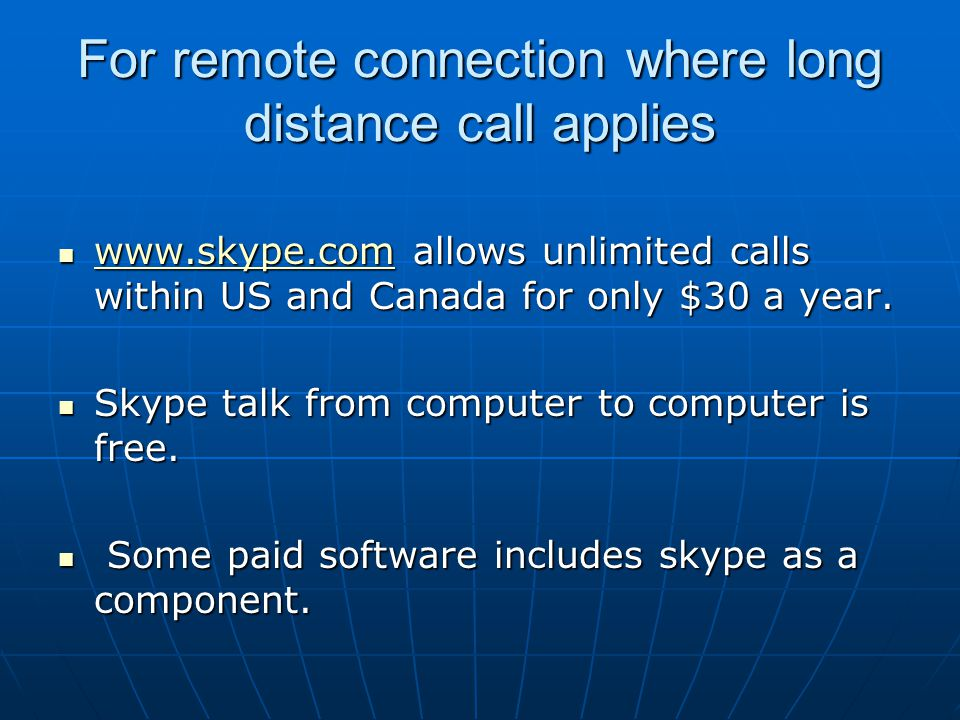 For remote connection where long distance call applies www.skype.com allows unlimited calls within US and Canada for only $30 a year. www.skype.com al