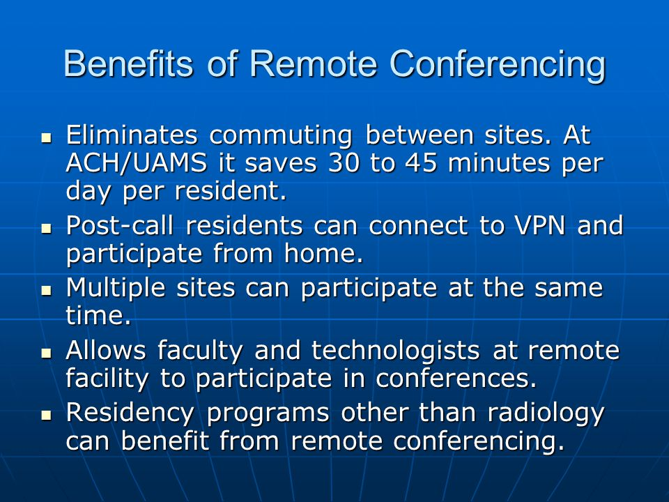 Benefits of Remote Conferencing Eliminates commuting between sites. At ACH/UAMS it saves 30 to 45 minutes per day per resident. Eliminates commuting b