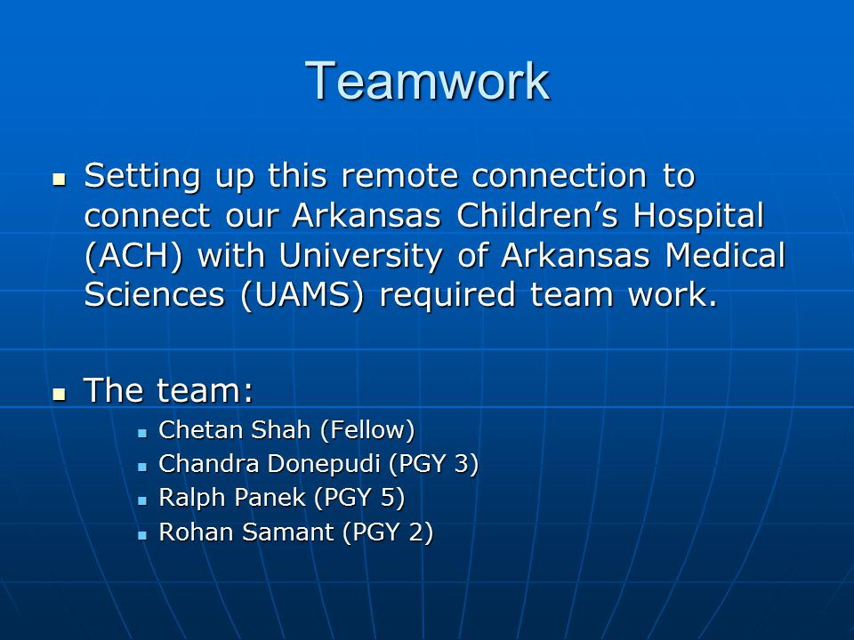 Teamwork Setting up this remote connection to connect our Arkansas Children's Hospital (ACH) with University of Arkansas Medical Sciences (UAMS) required team work.