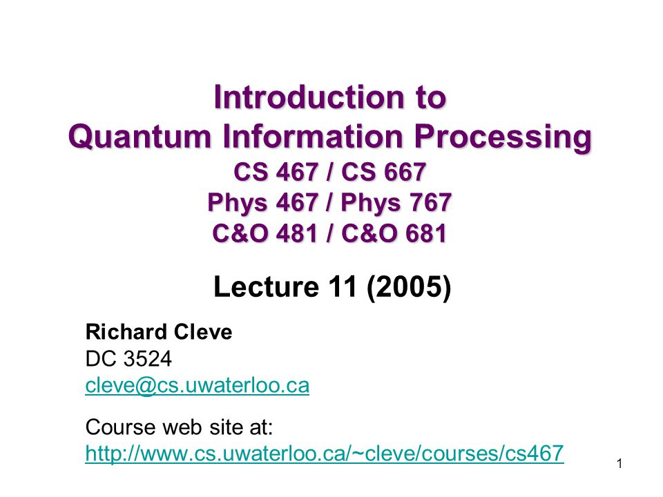 1 Introduction to Quantum Information Processing CS 467 / CS 667 Phys 467 / Phys 767 C&O 481 / C&O 681 Richard Cleve DC 3524 cleve@cs.uwaterloo.ca Cou