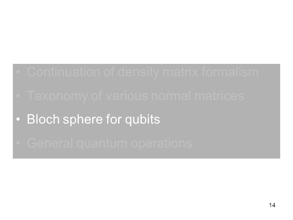 14 Continuation of density matrix formalism Taxonomy of various normal matrices Bloch sphere for qubits General quantum operations
