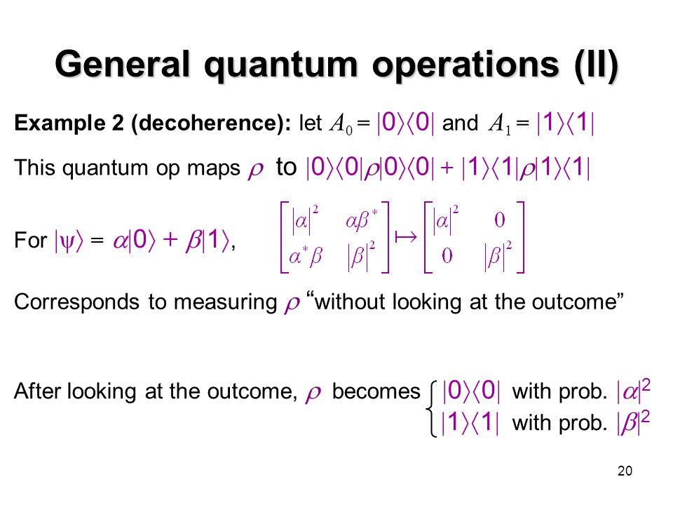 20 General quantum operations (II) Example 2 (decoherence): let A 0 =  0  0  and A 1 =  1  1  This quantum op maps  to  0  0  0  0 