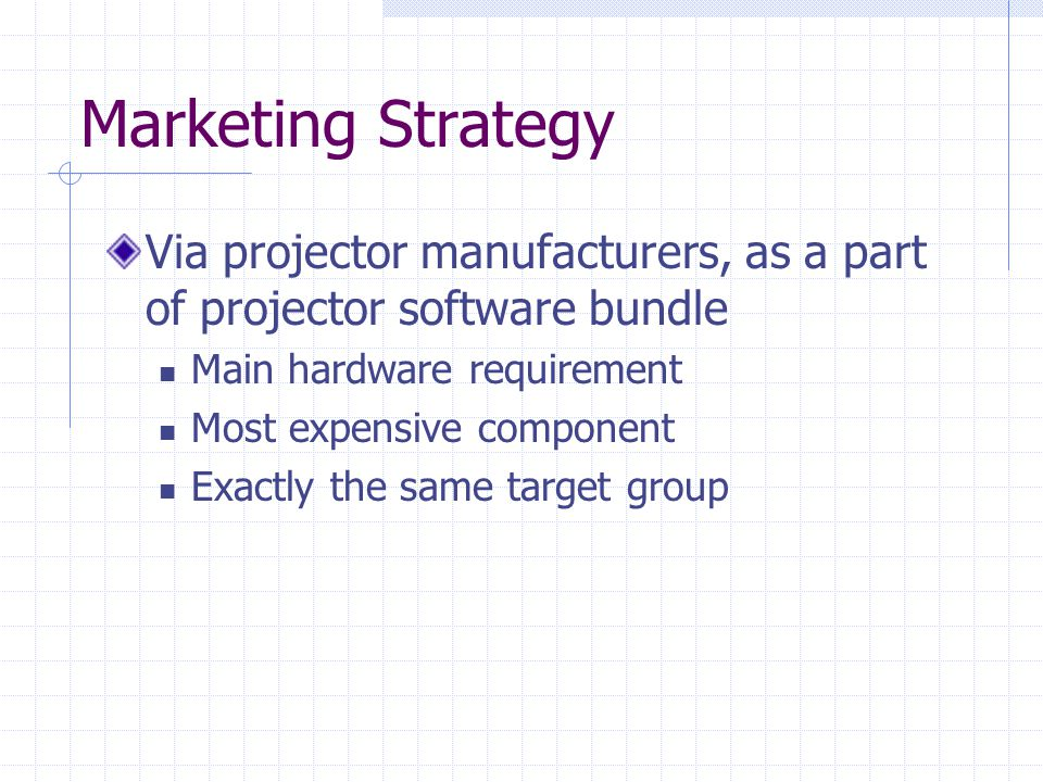 Marketing Strategy Via projector manufacturers, as a part of projector software bundle Main hardware requirement Most expensive component Exactly the same target group