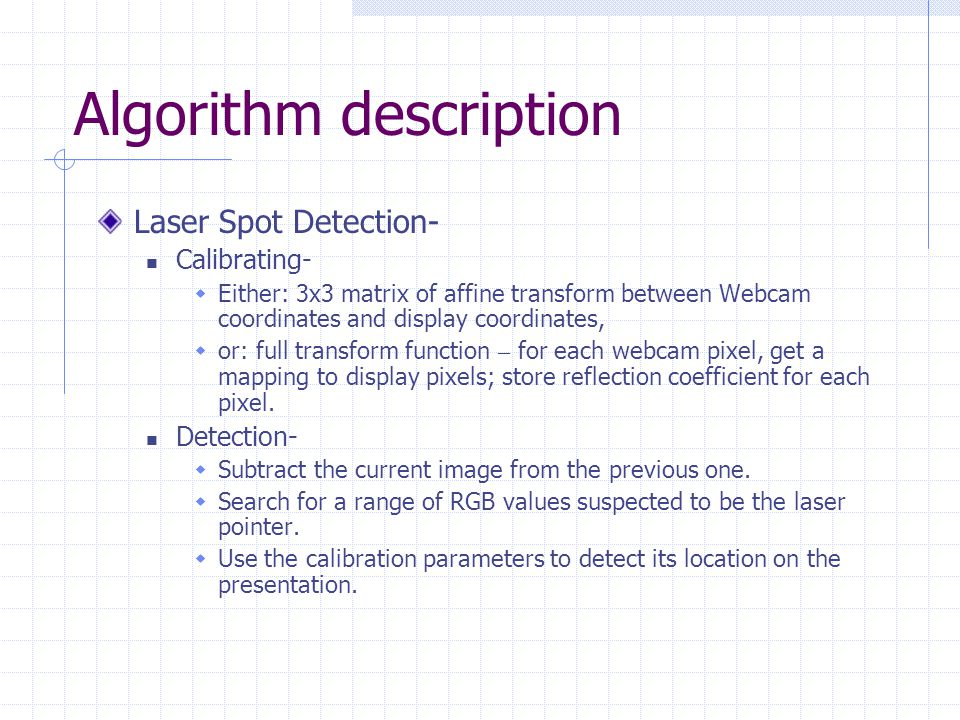 Algorithm description Laser Spot Detection- Calibrating-  Either: 3x3 matrix of affine transform between Webcam coordinates and display coordinates,  or: full transform function – for each webcam pixel, get a mapping to display pixels; store reflection coefficient for each pixel.