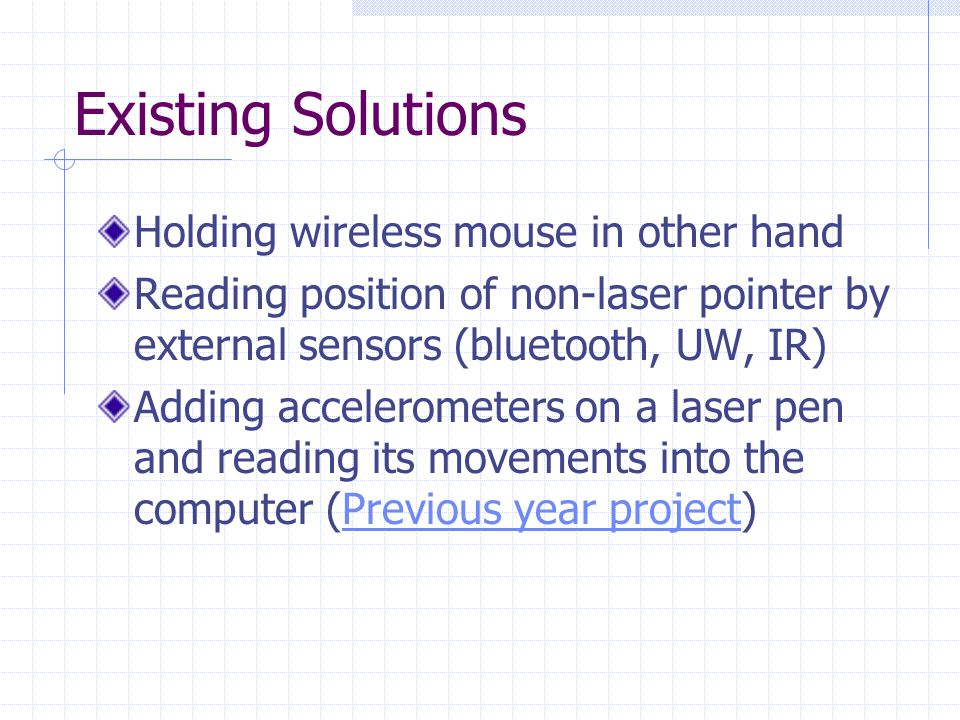 Existing Solutions Holding wireless mouse in other hand Reading position of non-laser pointer by external sensors (bluetooth, UW, IR) Adding accelerometers on a laser pen and reading its movements into the computer (Previous year project)Previous year project