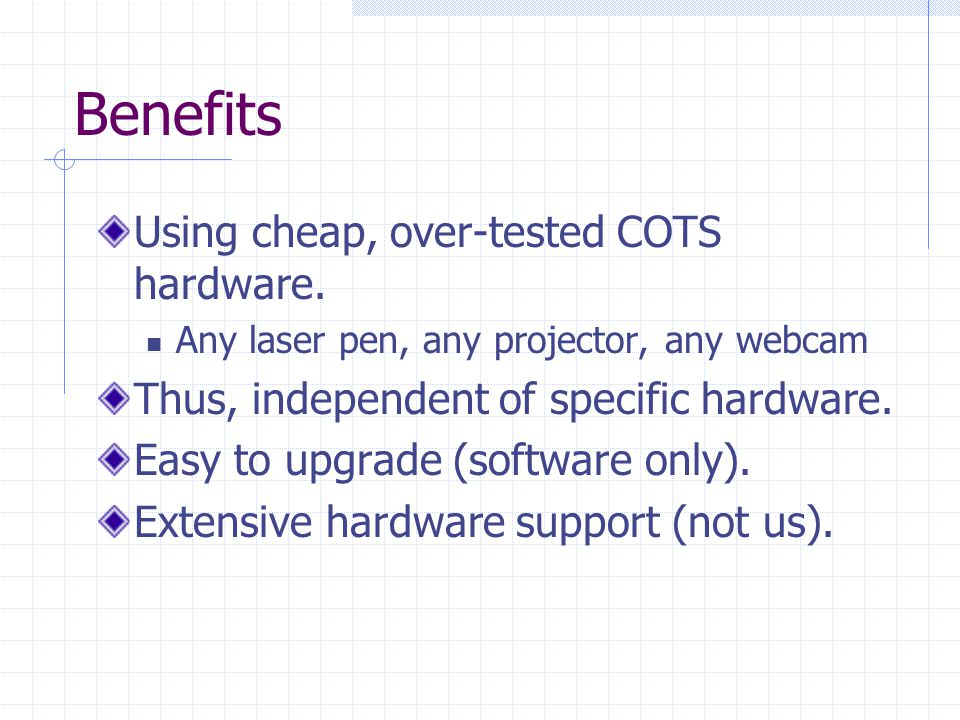 Benefits Using cheap, over-tested COTS hardware.
