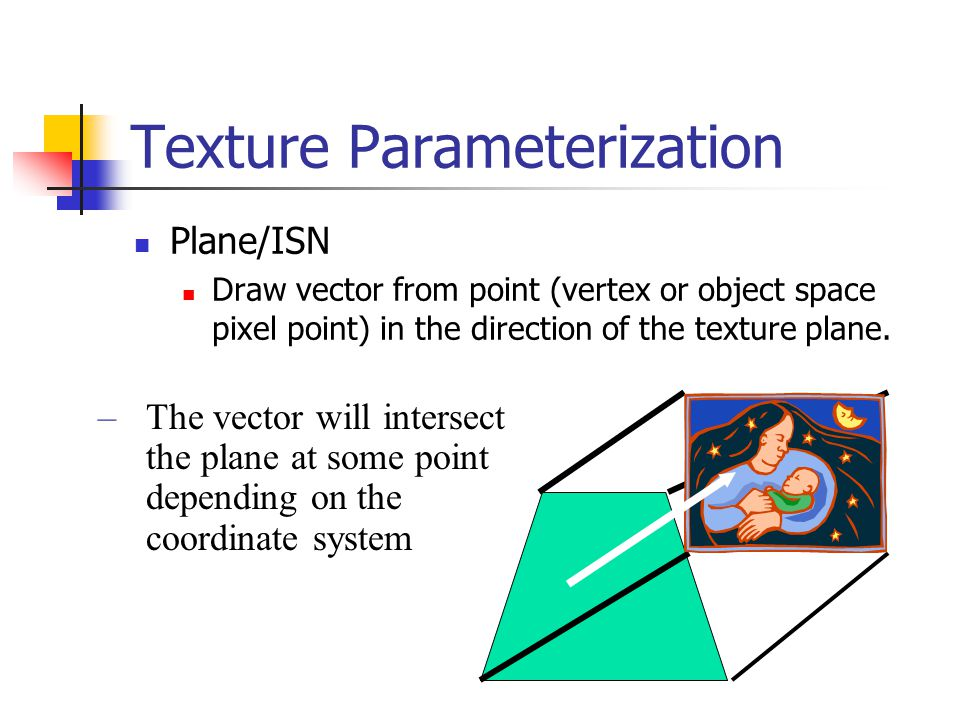 Texture Parameterization Plane/ISN Draw vector from point (vertex or object space pixel point) in the direction of the texture plane. –The vector will