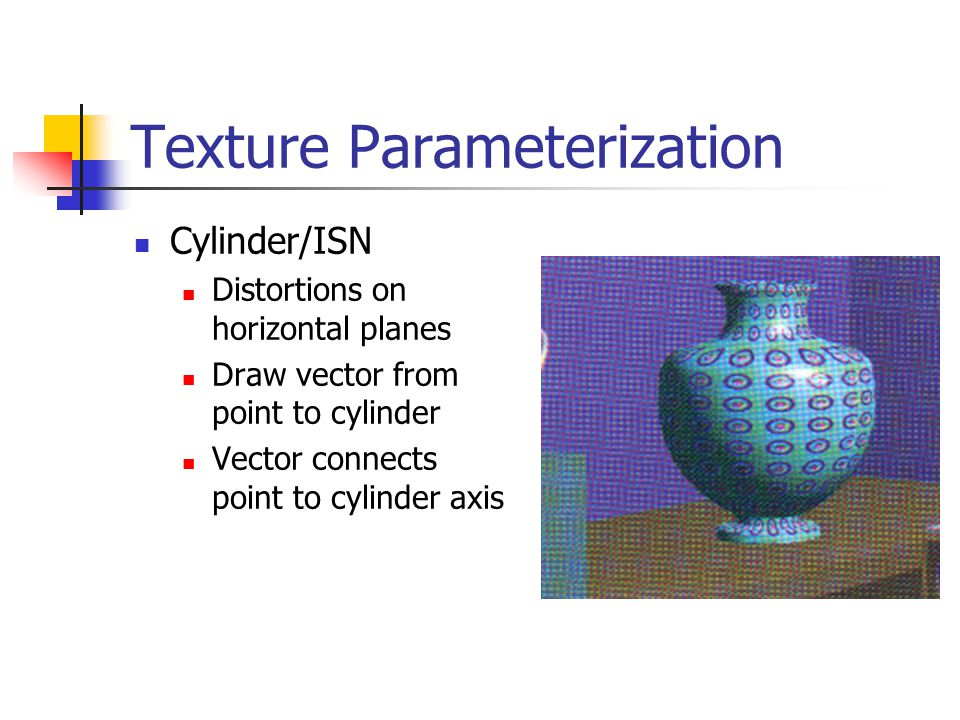 Texture Parameterization Cylinder/ISN Distortions on horizontal planes Draw vector from point to cylinder Vector connects point to cylinder axis