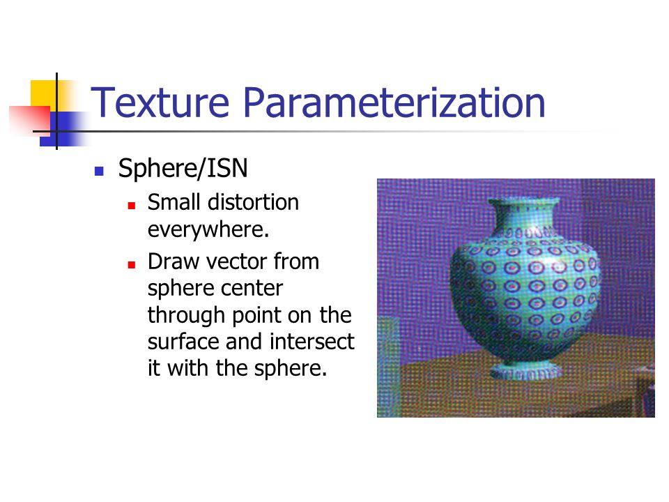 Texture Parameterization Sphere/ISN Small distortion everywhere. Draw vector from sphere center through point on the surface and intersect it with the