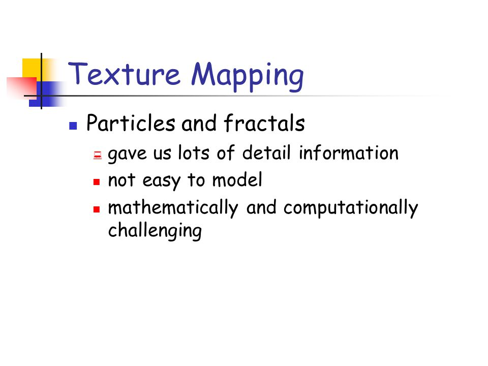 Texture Image space scan Problems: Finding the inverse mapping Use one of the analytical mappings Bi-linear or triangle inverse mapping May miss parts of the texture map Image