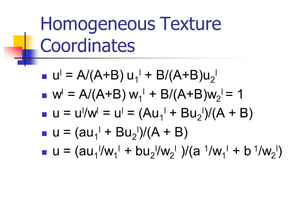 Homogeneous Texture Coordinates u l = A/(A+B) u 1 l + B/(A+B)u 2 l w l = A/(A+B) w 1 l + B/(A+B)w 2 l = 1 u = u l /w l = u l = (Au 1 l + Bu 2 l )/(A + B) u = (au 1 l + Bu 2 l )/(A + B) u = (au 1 l /w 1 l + bu 2 l /w 2 l )/(a 1 /w 1 l + b 1 /w 2 l )