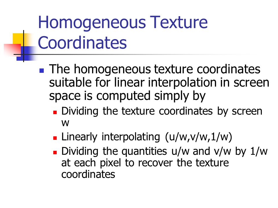 Homogeneous Texture Coordinates The homogeneous texture coordinates suitable for linear interpolation in screen space is computed simply by Dividing t