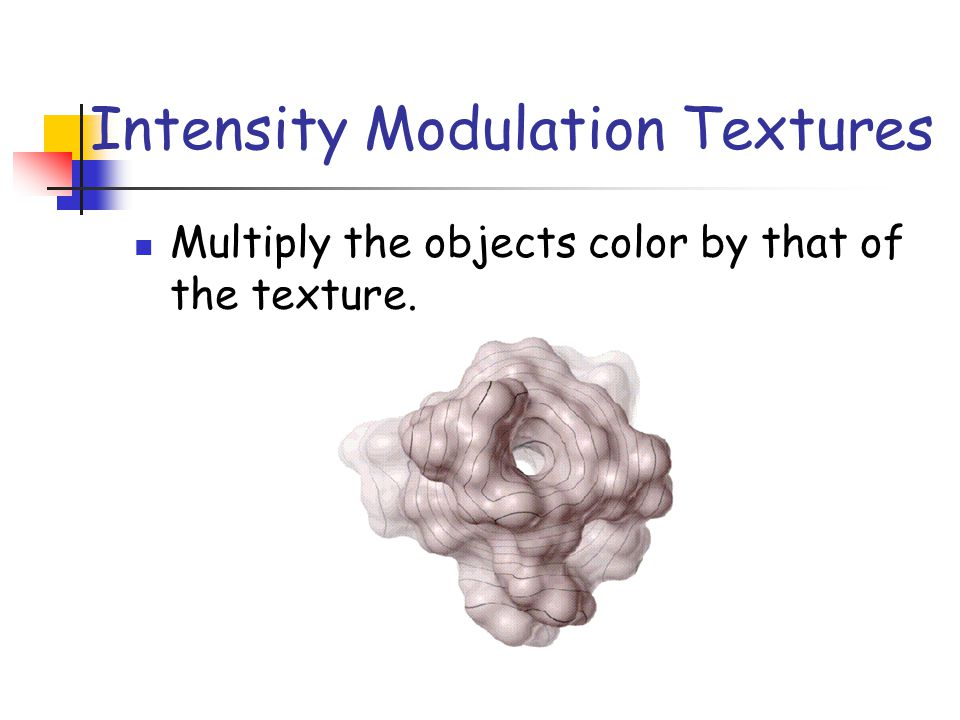 Intensity Modulation Textures Multiply the objects color by that of the texture.