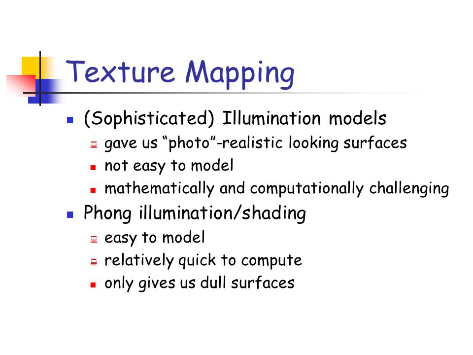 Texture Mapping Surfaces in the wild are very complex Cannot model all the fine variations We need to find ways to add surface detail How?