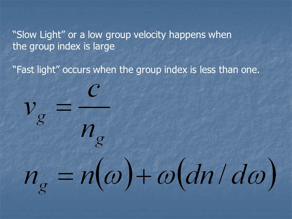 Slow Light or a low group velocity happens when the group index is large Fast light occurs when the group index is less than one.