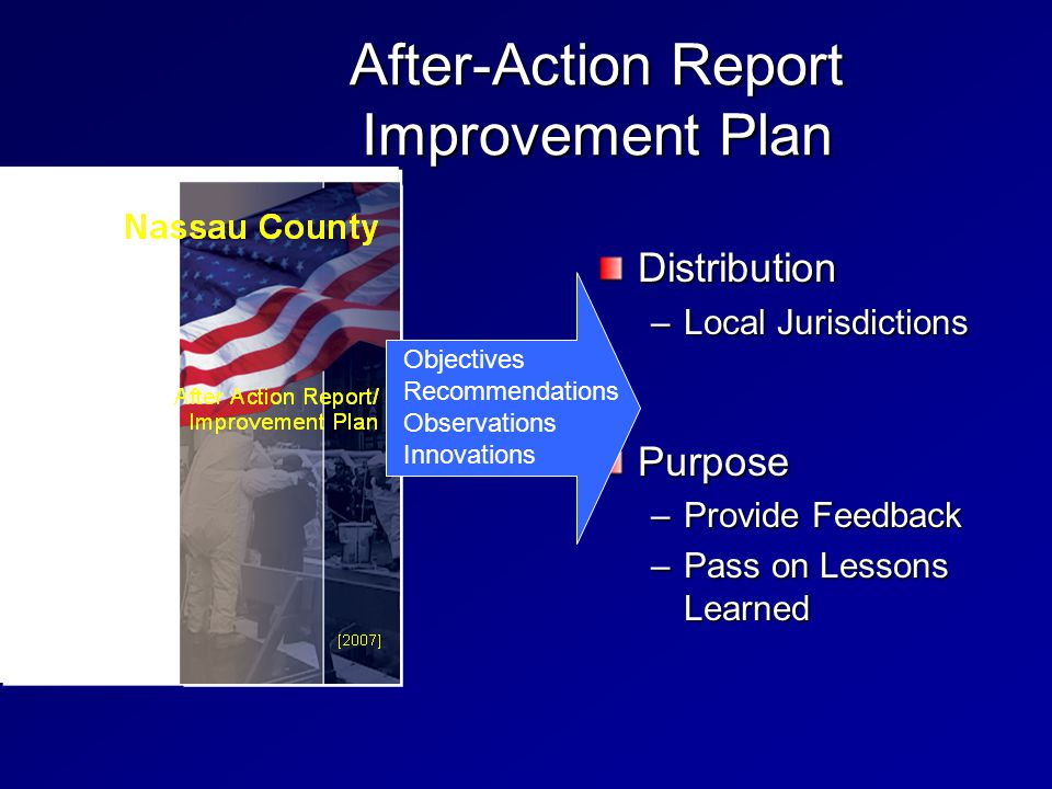 After-Action Report Improvement Plan Distribution –Local Jurisdictions Purpose –Provide Feedback –Pass on Lessons Learned Objectives Recommendations Observations Innovations