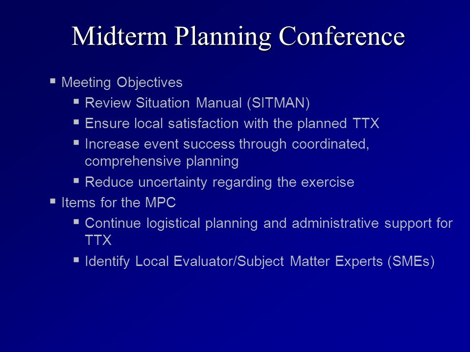 Midterm Planning Conference   Meeting Objectives   Review Situation Manual (SITMAN)   Ensure local satisfaction with the planned TTX   Increase event success through coordinated, comprehensive planning   Reduce uncertainty regarding the exercise   Items for the MPC   Continue logistical planning and administrative support for TTX   Identify Local Evaluator/Subject Matter Experts (SMEs)