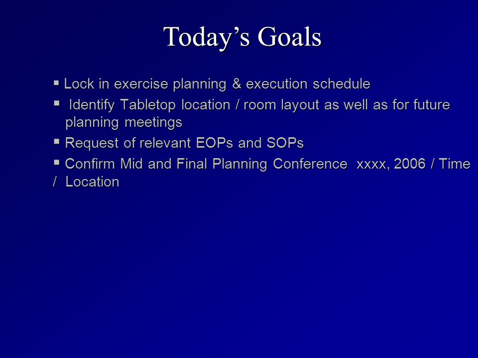  Lock in exercise planning & execution schedule  Identify Tabletop location / room layout as well as for future planning meetings  Request of relevant EOPs and SOPs  Confirm Mid and Final Planning Conference xxxx, 2006 / Time / Location