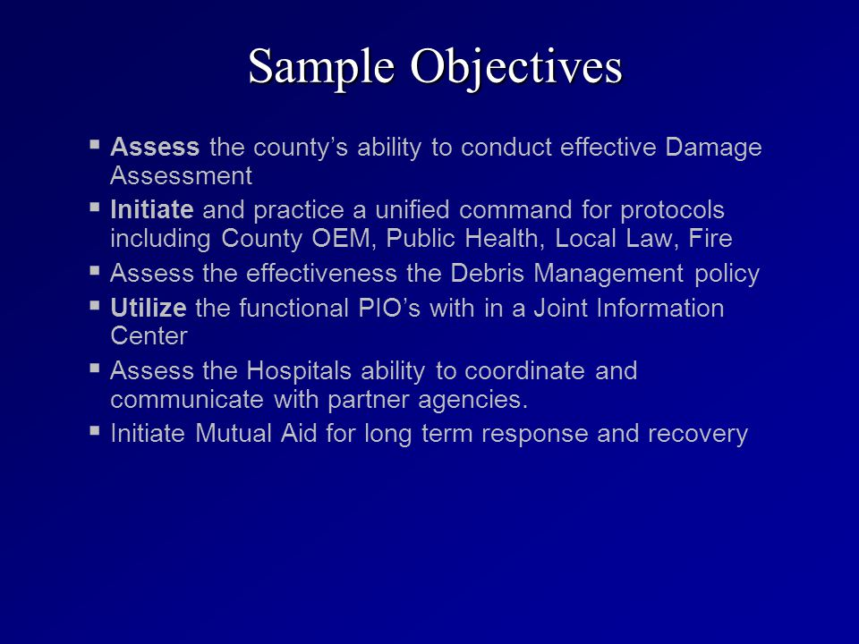   Assess the county's ability to conduct effective Damage Assessment   Initiate and practice a unified command for protocols including County OEM, Public Health, Local Law, Fire   Assess the effectiveness the Debris Management policy   Utilize the functional PIO's with in a Joint Information Center   Assess the Hospitals ability to coordinate and communicate with partner agencies.