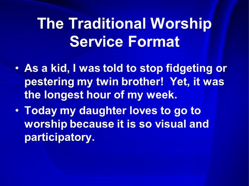 The Traditional Worship Service Format As a kid, I was told to stop fidgeting or pestering my twin brother.
