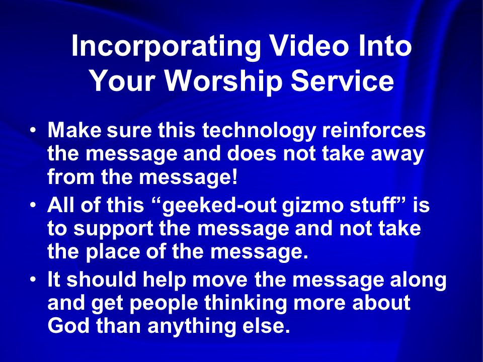 Incorporating Video Into Your Worship Service Make sure this technology reinforces the message and does not take away from the message.