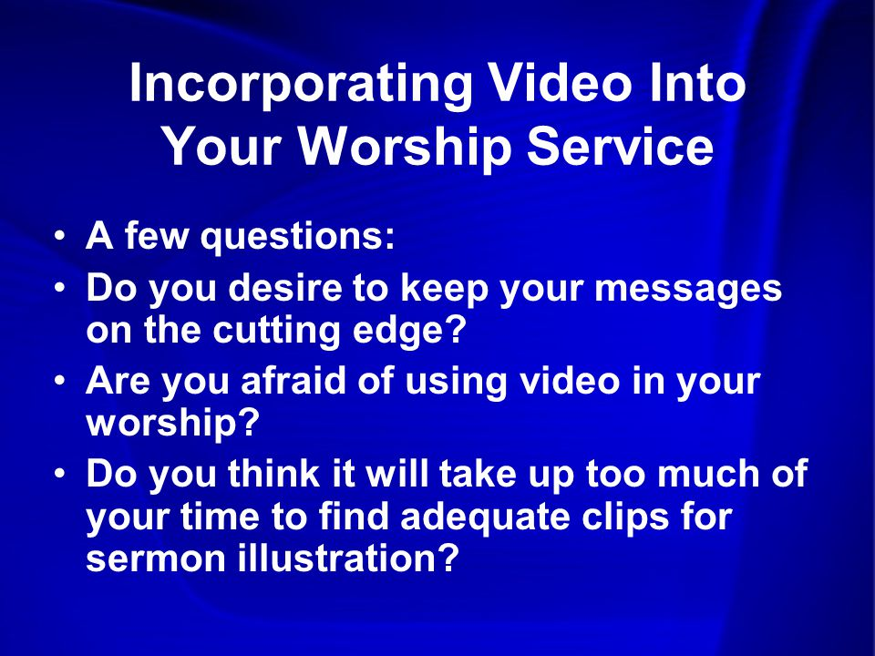 Incorporating Video Into Your Worship Service A few questions: Do you desire to keep your messages on the cutting edge.