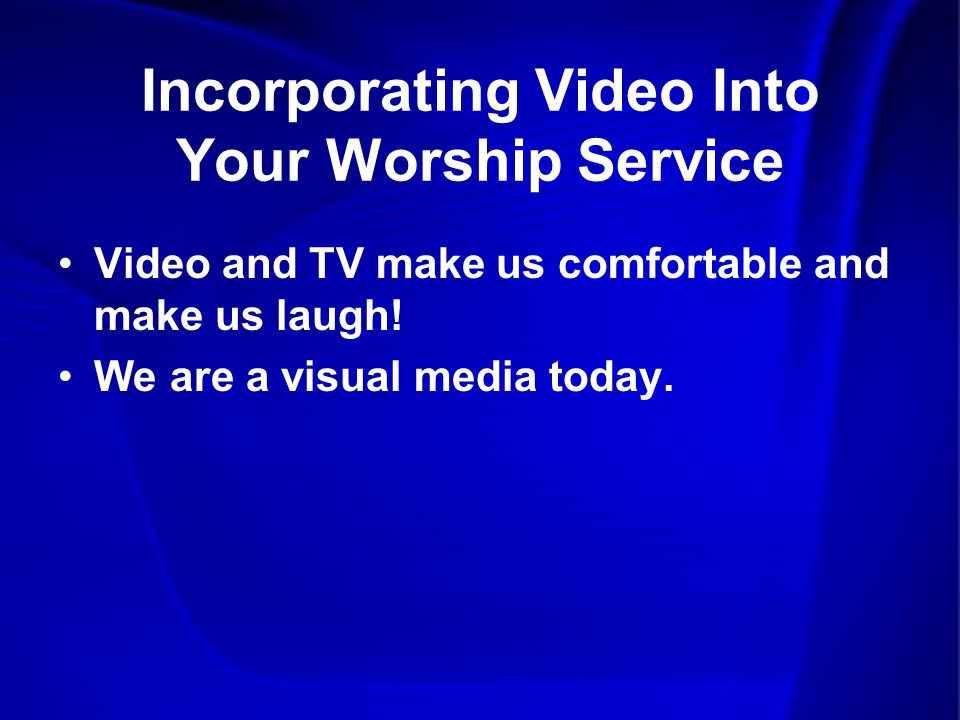 Incorporating Video Into Your Worship Service Video and TV make us comfortable and make us laugh.