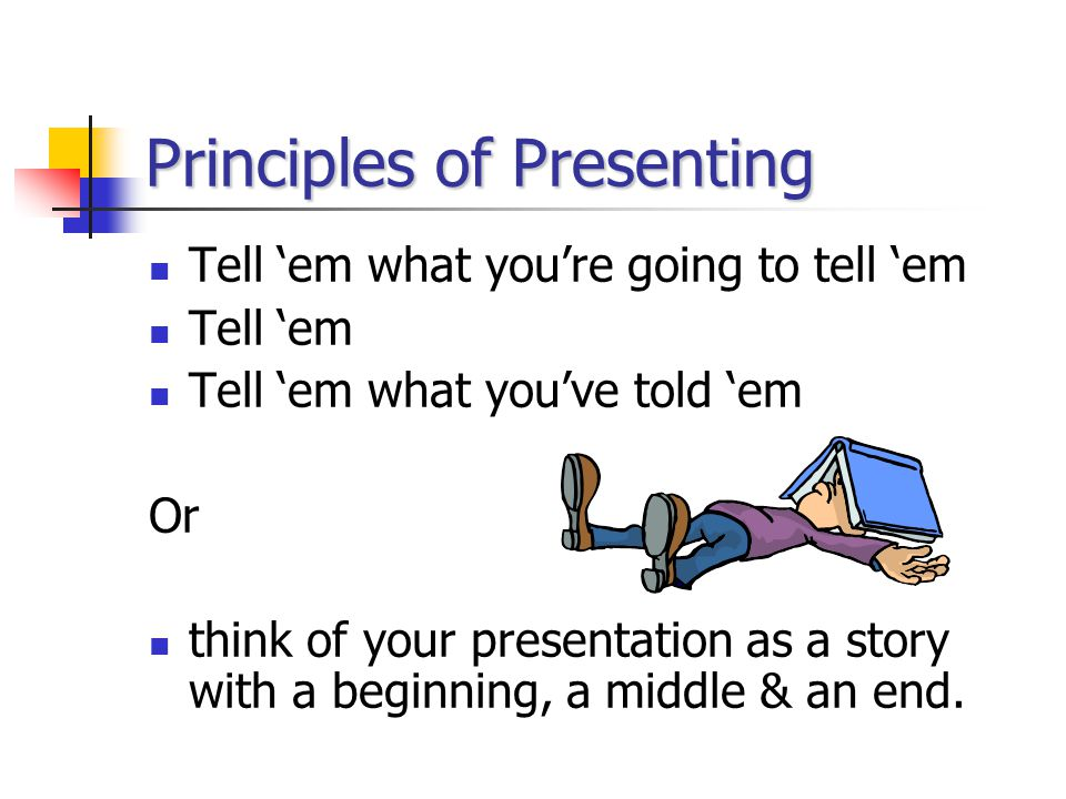 Principles of Presenting Tell 'em what you're going to tell 'em Tell 'em Tell 'em what you've told 'em Or think of your presentation as a story with a beginning, a middle & an end.