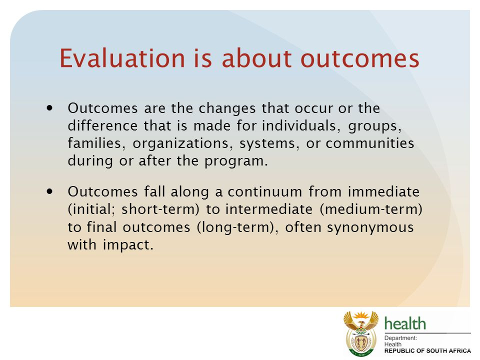 Evaluation is about outcomes Outcomes are the changes that occur or the difference that is made for individuals, groups, families, organizations, systems, or communities during or after the program.
